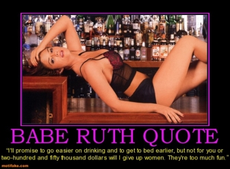 2.7.2013 babe-ruth-quote-babe-booze-women-demotivational-posters-1294937546